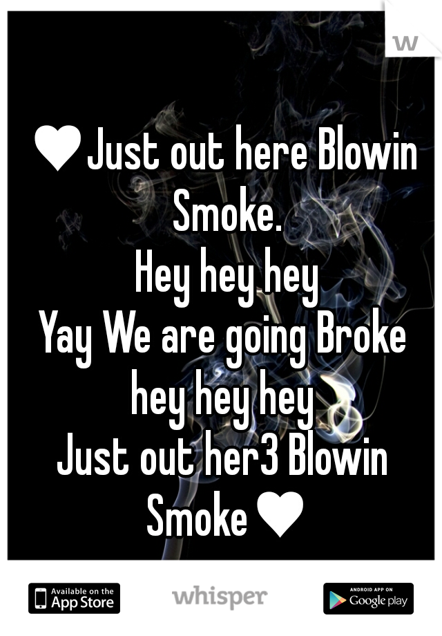 ♥Just out here Blowin Smoke.  Hey hey hey Yay We are going Broke hey hey hey Just out her3 Blowin Smoke♥