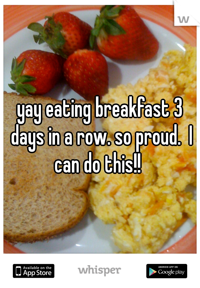 yay eating breakfast 3 days in a row. so proud.  I can do this!!