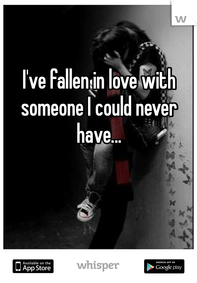 I've fallen in love with someone I could never have...