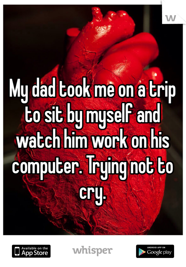 My dad took me on a trip to sit by myself and watch him work on his computer. Trying not to cry.