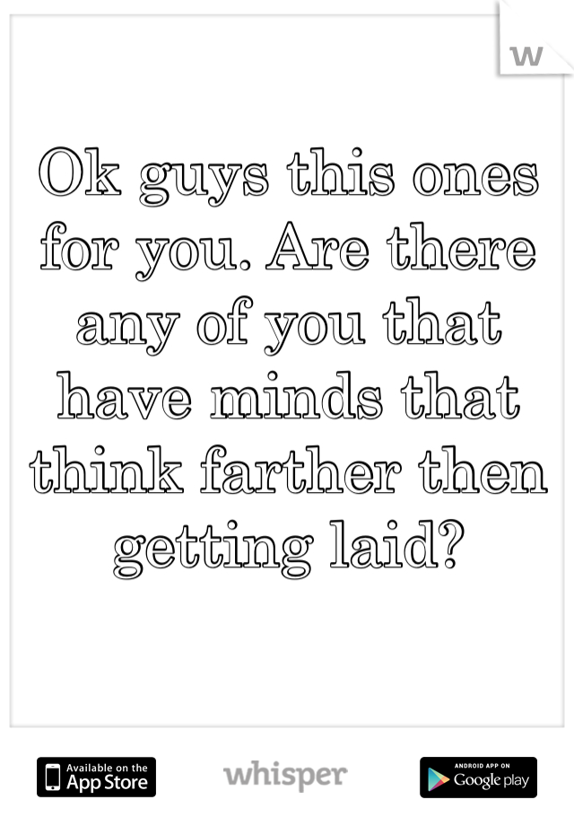 Ok guys this ones for you. Are there any of you that have minds that think farther then getting laid?