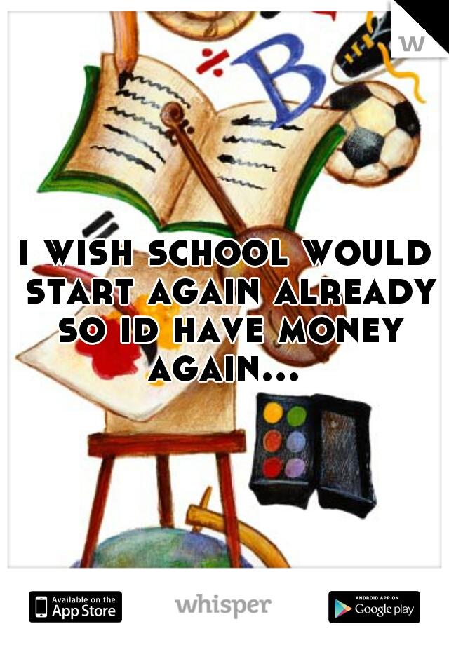 i wish school would start again already so id have money again...