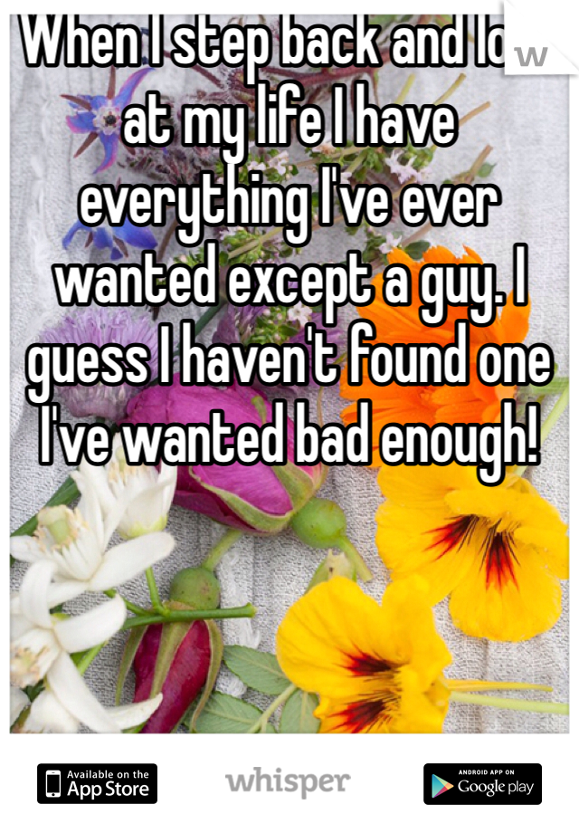When I step back and look at my life I have everything I've ever wanted except a guy. I guess I haven't found one I've wanted bad enough!