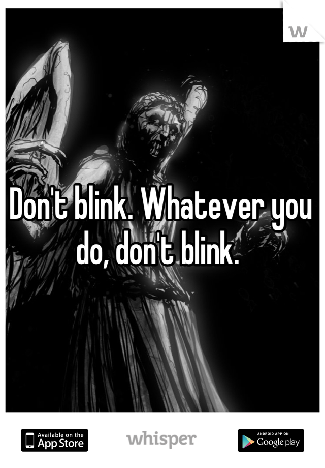 Don't blink. Whatever you do, don't blink.
