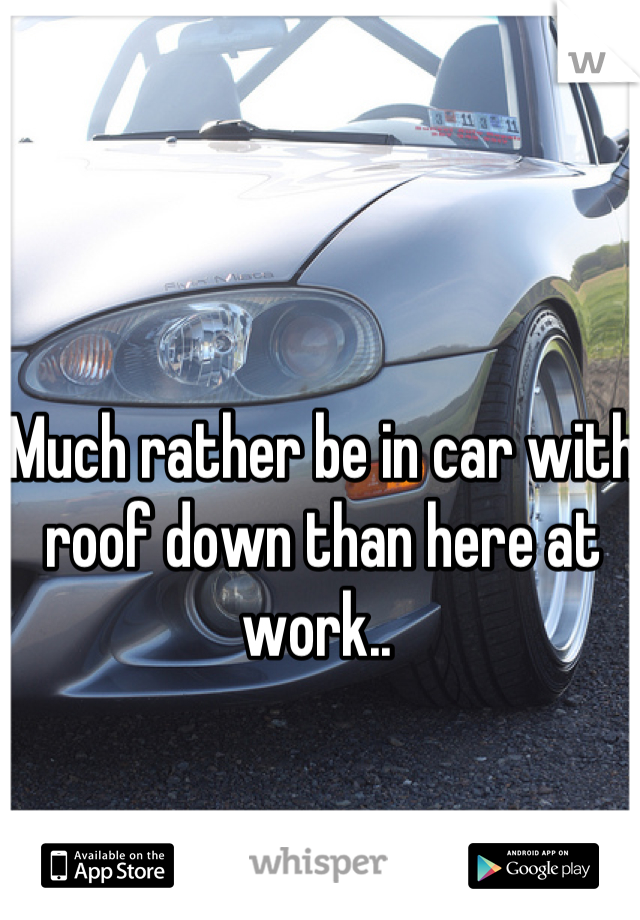 Much rather be in car with roof down than here at work..