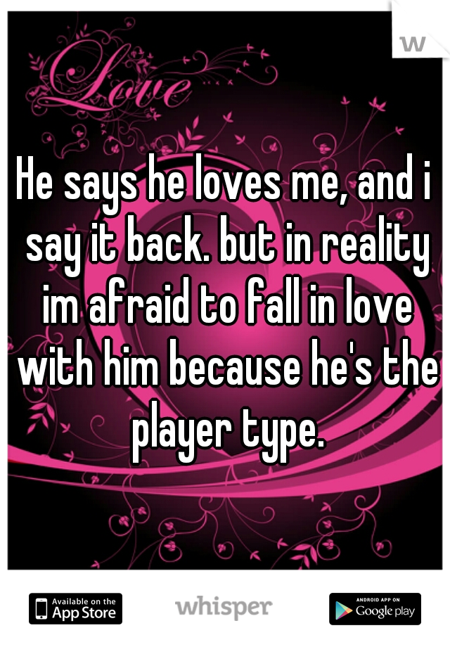 He says he loves me, and i say it back. but in reality im afraid to fall in love with him because he's the player type.