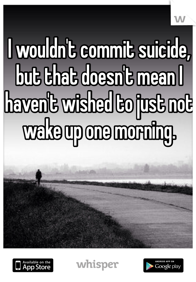 I wouldn't commit suicide, but that doesn't mean I haven't wished to just not wake up one morning.