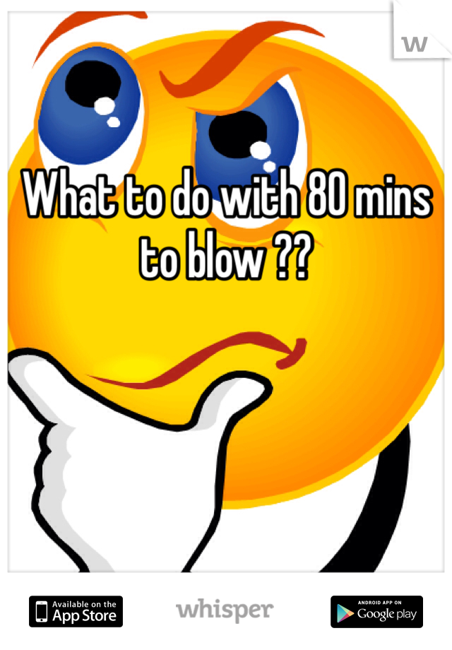 What to do with 80 mins to blow ??