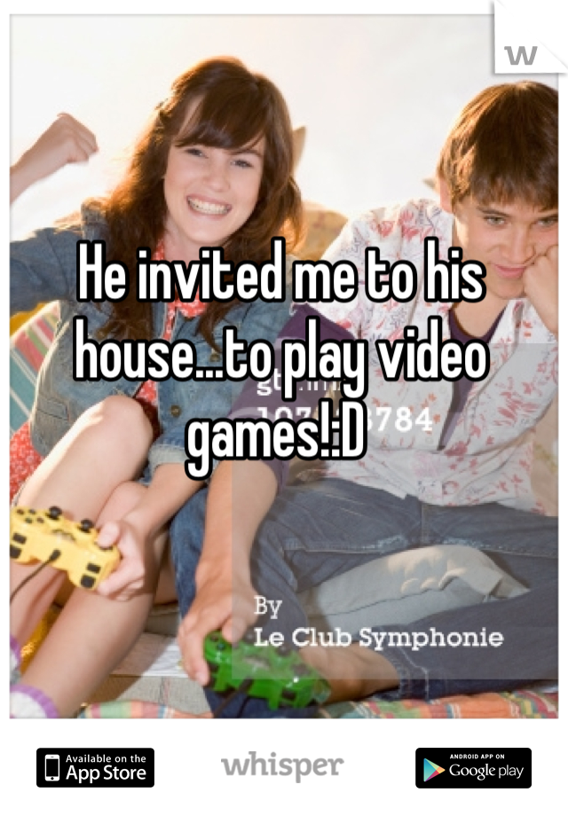 He invited me to his house...to play video games!:D
