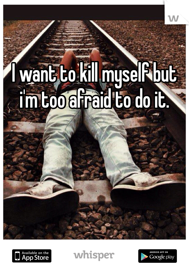 I want to kill myself but i'm too afraid to do it.
