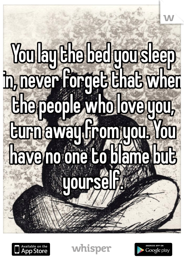 You lay the bed you sleep in, never forget that when the people who love you, turn away from you. You have no one to blame but yourself.
