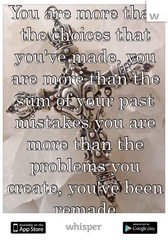 You are more than the choices that you've made, you are more than the sum of your past mistakes you are more than the problems you create, you've been remade