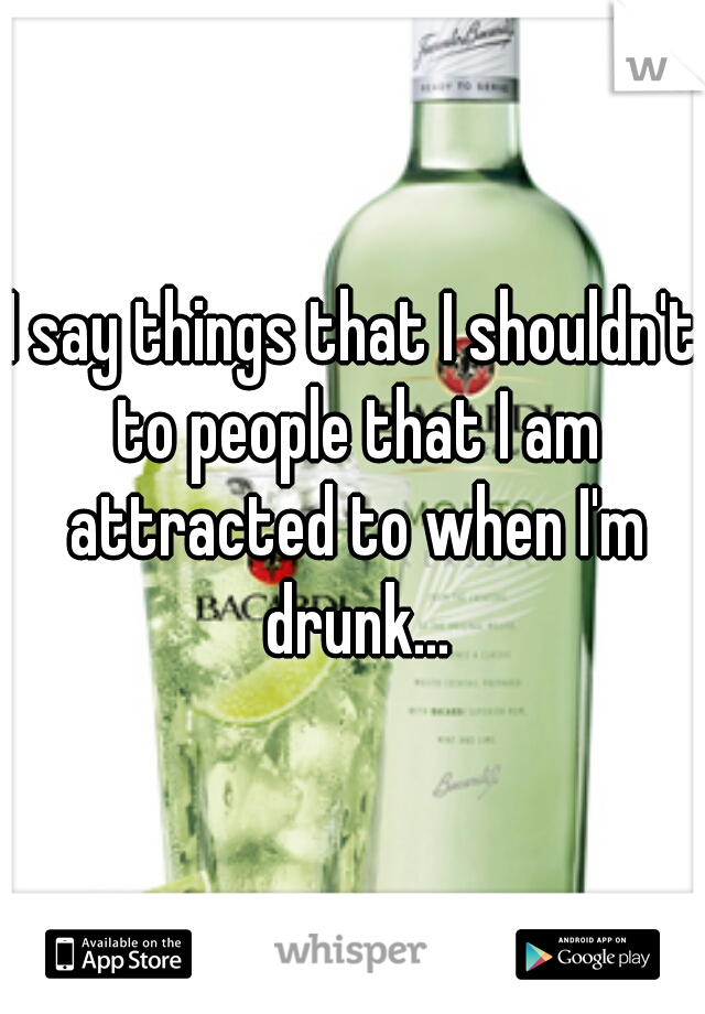 I say things that I shouldn't to people that I am attracted to when I'm drunk...