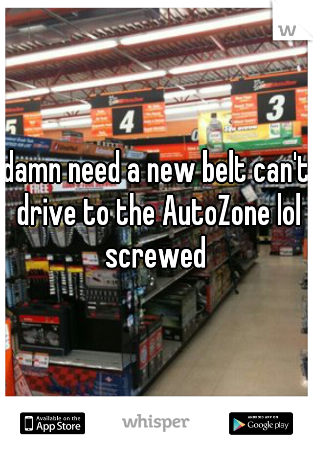 damn need a new belt can't drive to the AutoZone lol screwed