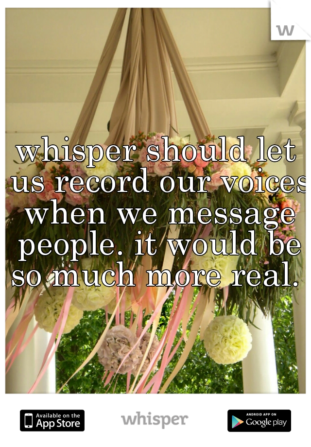 whisper should let us record our voices when we message people. it would be so much more real.