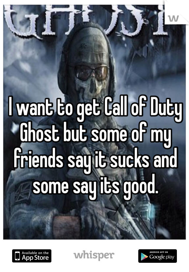 I want to get Call of Duty Ghost but some of my friends say it sucks and some say its good.