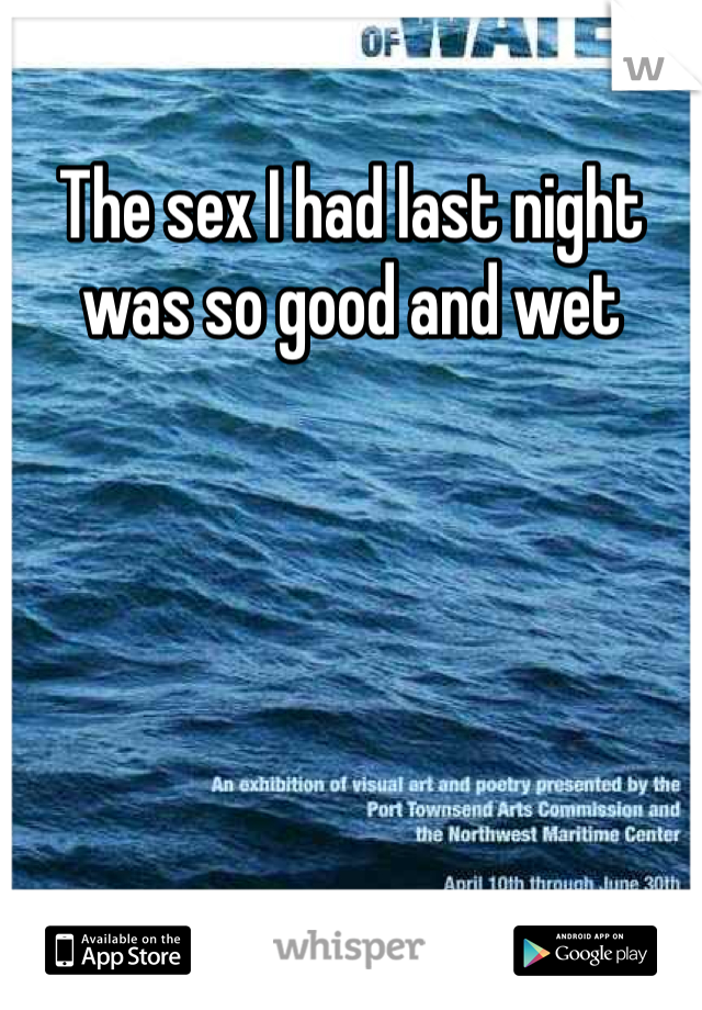 The sex I had last night was so good and wet