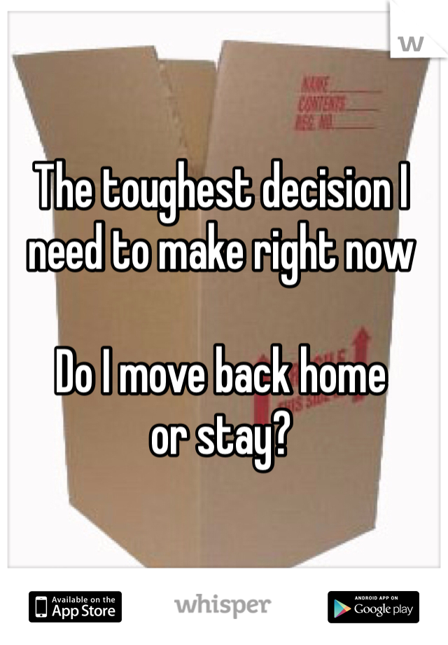 The toughest decision I need to make right now  Do I move back home  or stay?