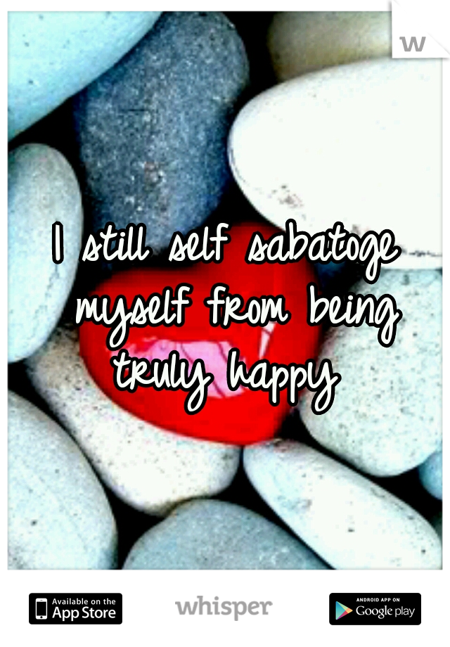 I still self sabatoge myself from being truly happy