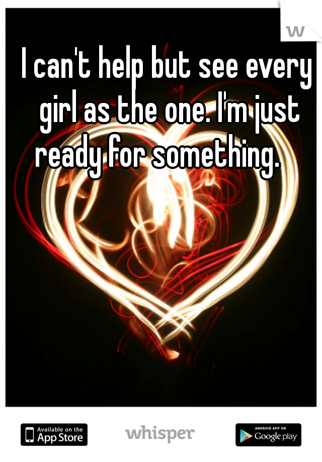 I can't help but see every girl as the one. I'm just ready for something.