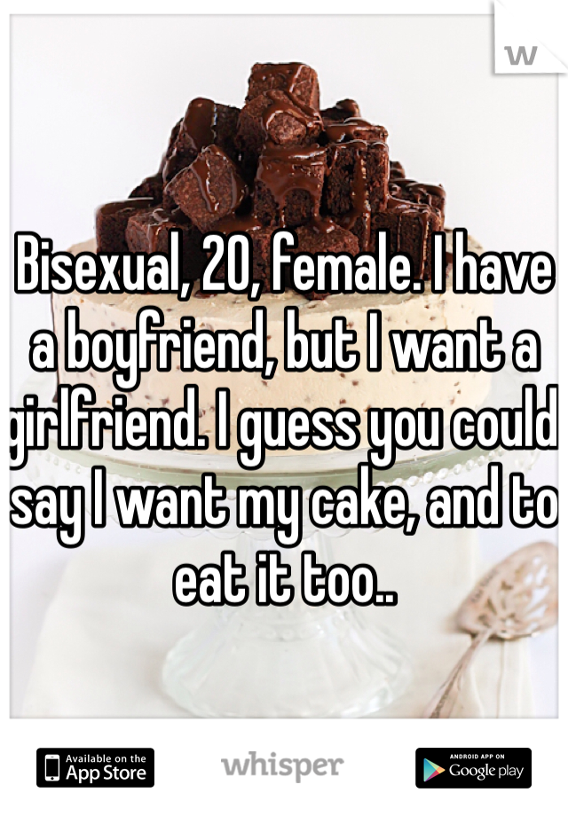 Bisexual, 20, female. I have a boyfriend, but I want a girlfriend. I guess you could say I want my cake, and to eat it too..