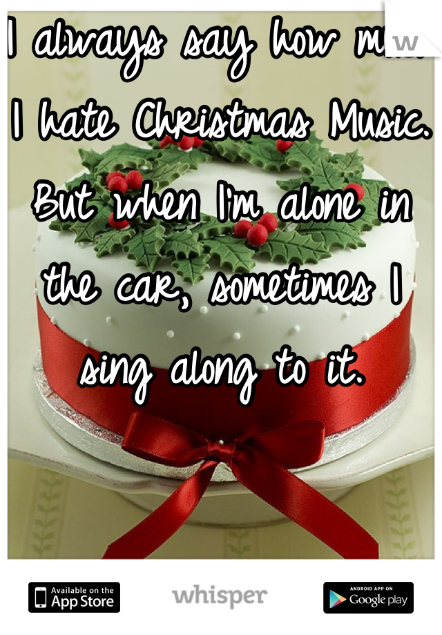 I always say how much I hate Christmas Music.  But when I'm alone in the car, sometimes I sing along to it.