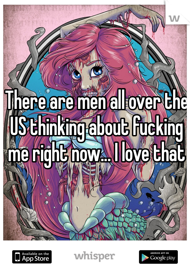 There are men all over the US thinking about fucking me right now... I love that