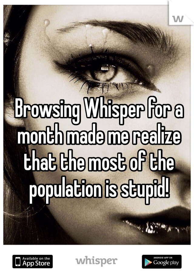 Browsing Whisper for a month made me realize that the most of the population is stupid!