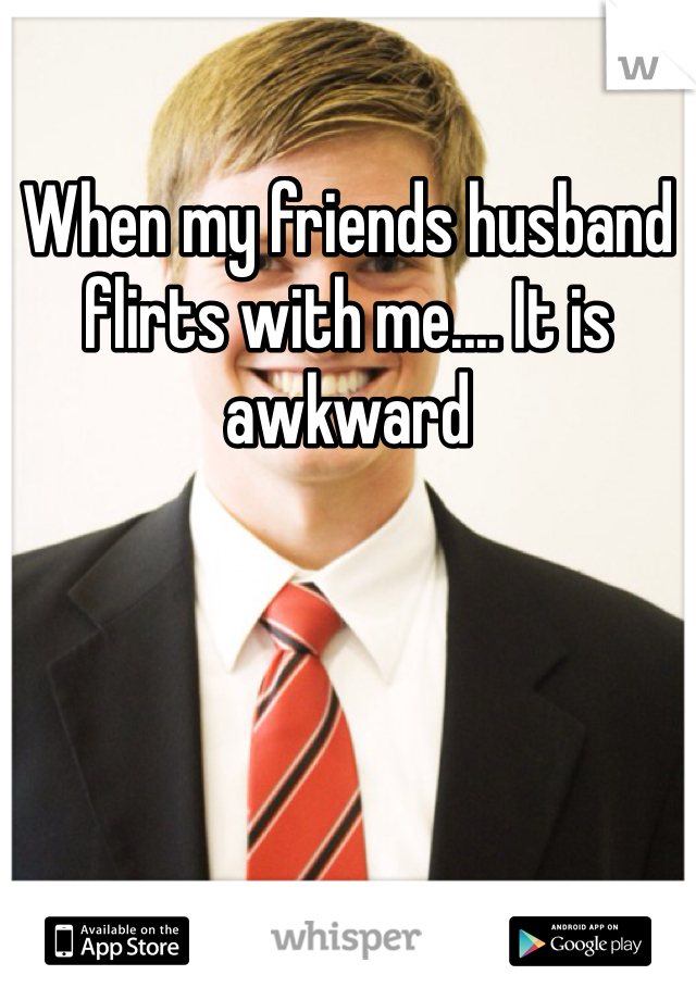 When my friends husband flirts with me.... It is awkward