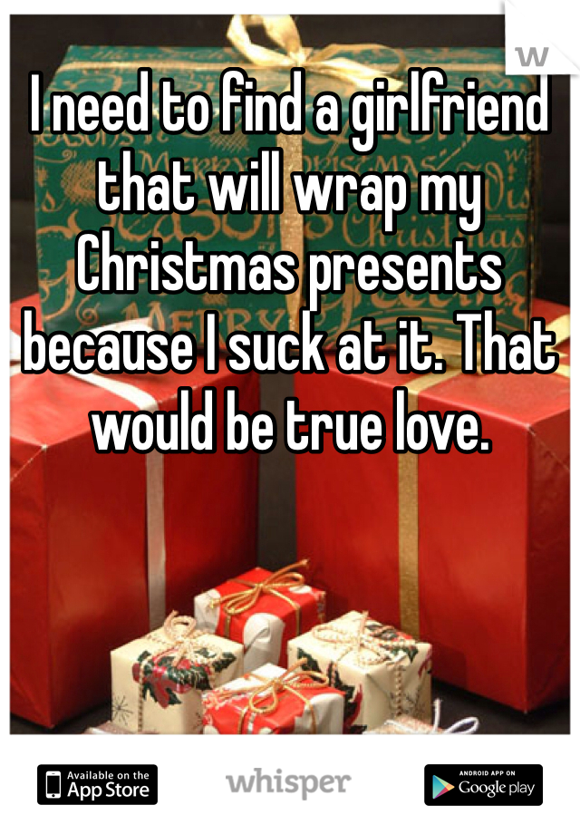 I need to find a girlfriend that will wrap my Christmas presents because I suck at it. That would be true love.