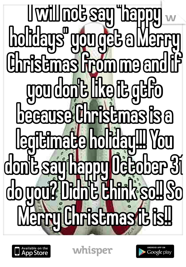 """I will not say """"happy holidays"""" you get a Merry Christmas from me and if you don't like it gtfo because Christmas is a legitimate holiday!!! You don't say happy October 31 do you? Didn't think so!! So Merry Christmas it is!!"""