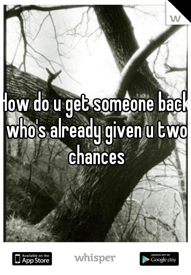 How do u get someone back who's already given u two chances