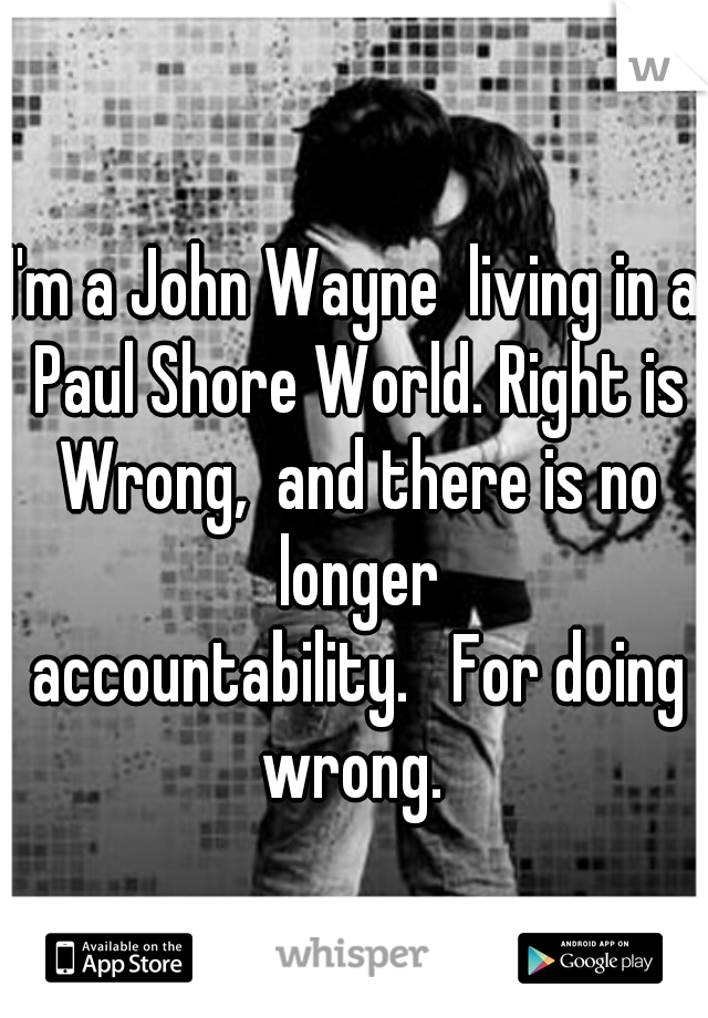 I'm a John Wayne  living in a Paul Shore World. Right is Wrong,  and there is no longer  accountability.   For doing wrong.