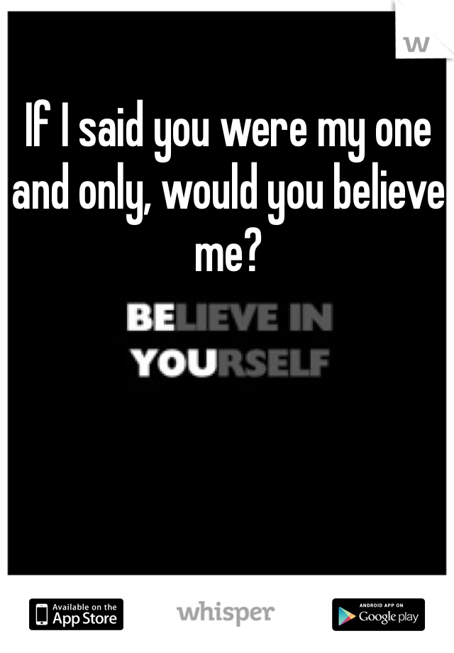 If I said you were my one and only, would you believe me?