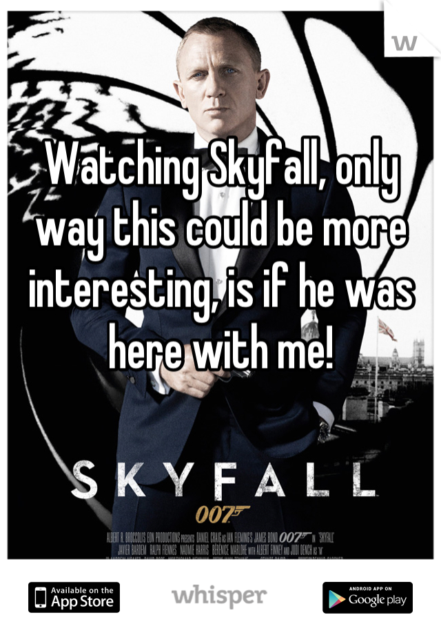 Watching Skyfall, only way this could be more interesting, is if he was here with me!