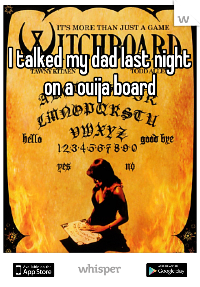 I talked my dad last night on a ouija board