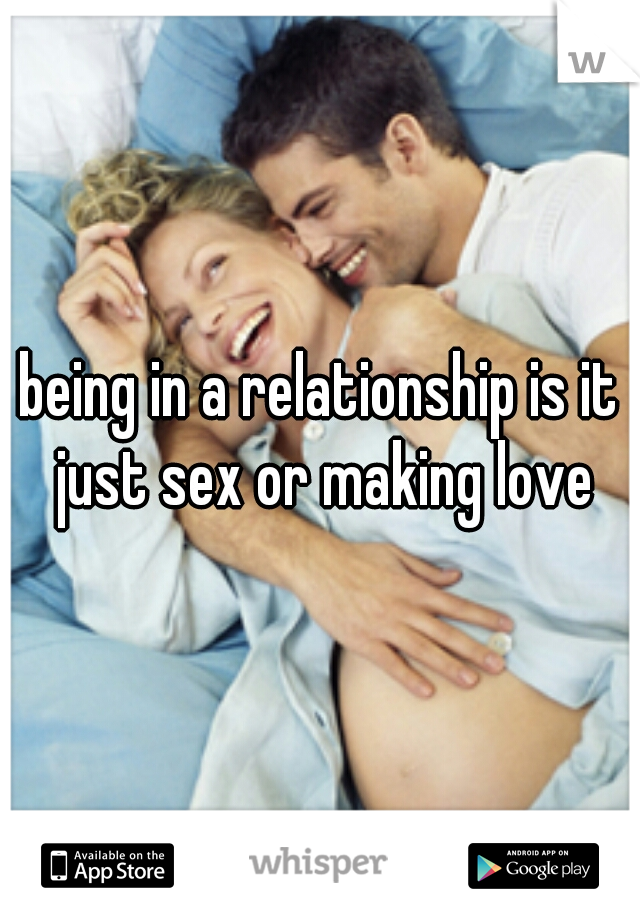 being in a relationship is it just sex or making love