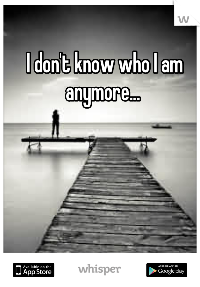 I don't know who I am anymore...