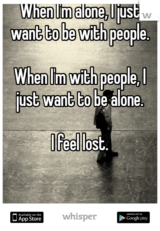 When I'm alone, I just want to be with people.   When I'm with people, I just want to be alone.   I feel lost.