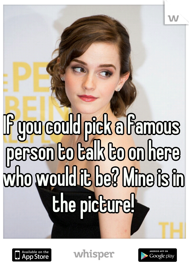 If you could pick a famous person to talk to on here who would it be? Mine is in the picture!