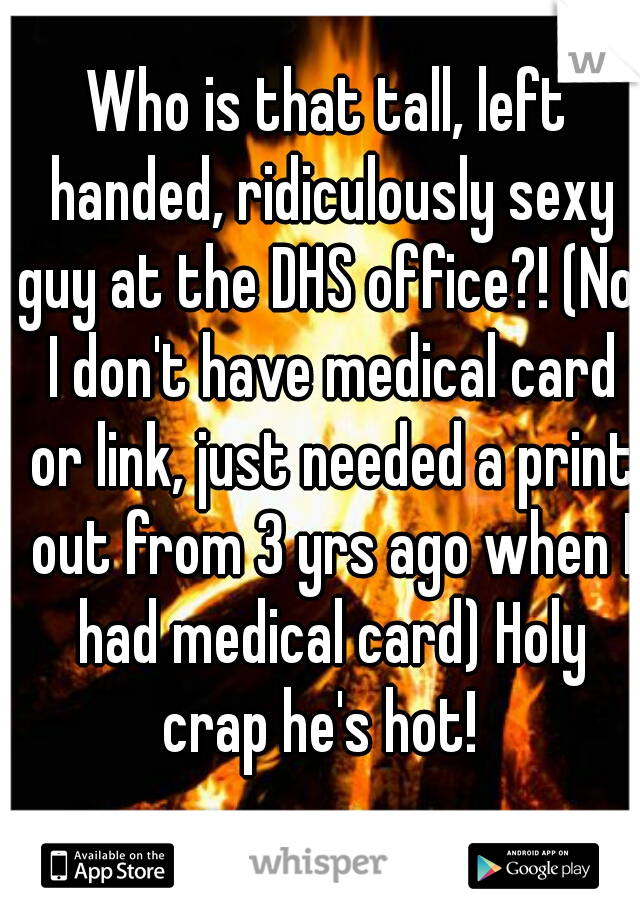 Who is that tall, left handed, ridiculously sexy guy at the DHS office?! (No, I don't have medical card or link, just needed a print out from 3 yrs ago when I had medical card) Holy crap he's hot!