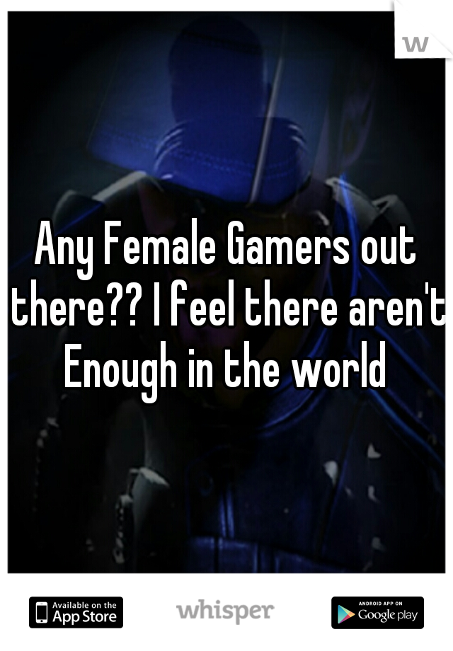Any Female Gamers out there?? I feel there aren't Enough in the world