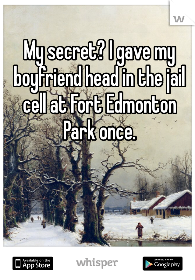 My secret? I gave my boyfriend head in the jail cell at Fort Edmonton Park once.