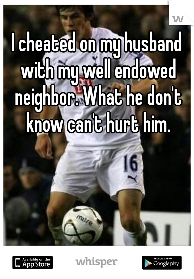 I cheated on my husband with my well endowed neighbor. What he don't know can't hurt him.