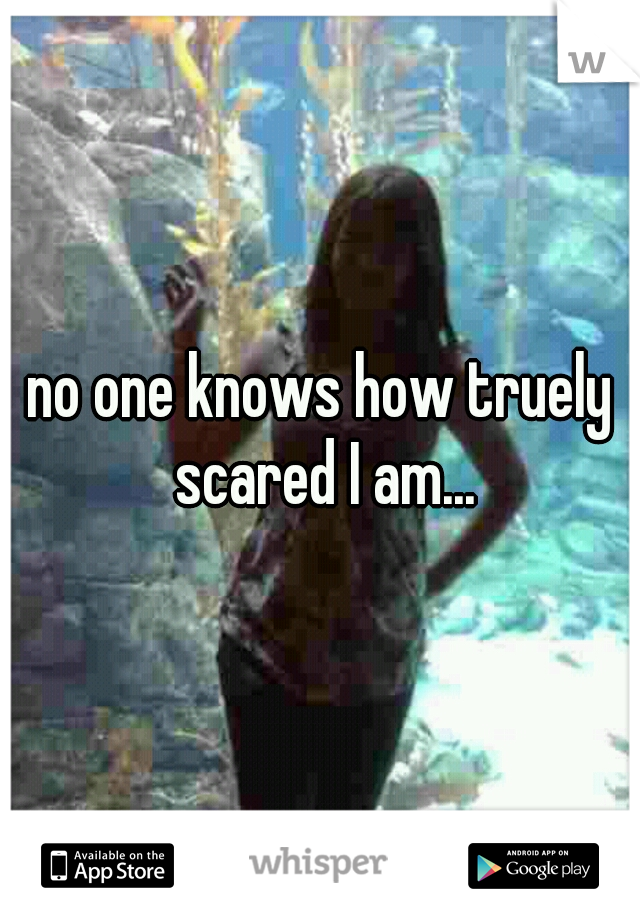 no one knows how truely scared I am...
