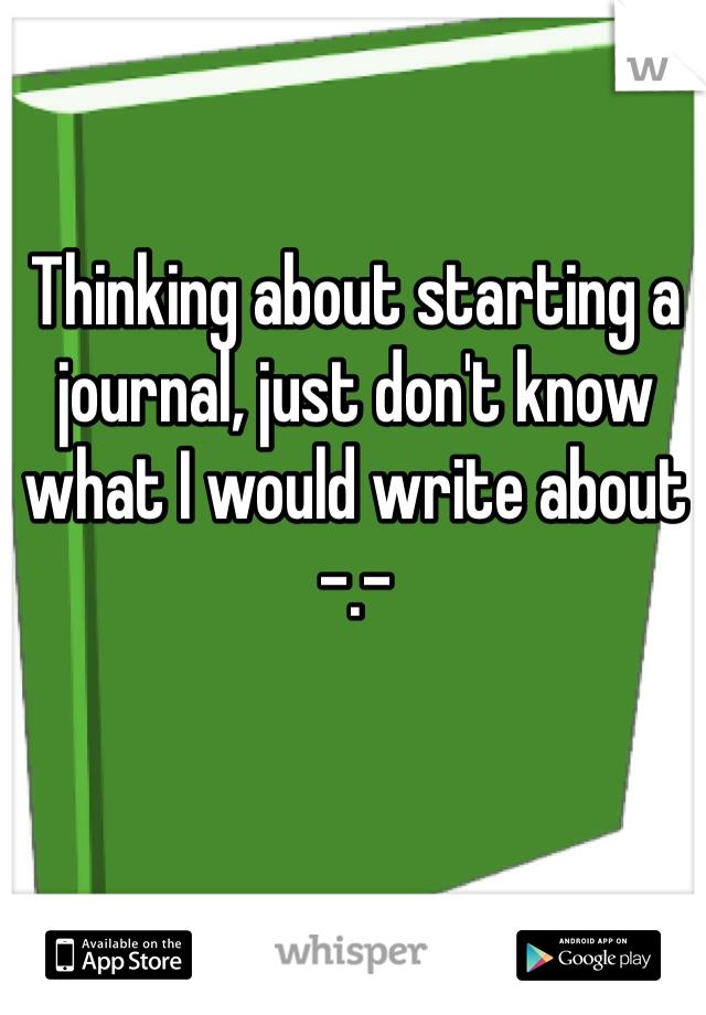 Thinking about starting a journal, just don't know what I would write about -.-