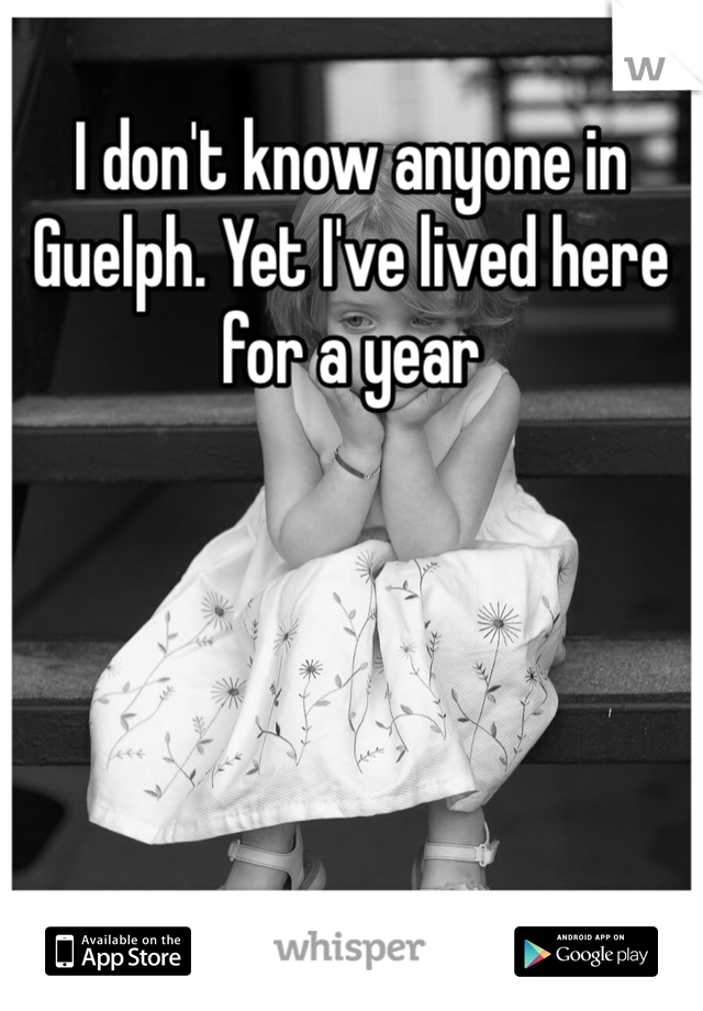 I don't know anyone in Guelph. Yet I've lived here for a year