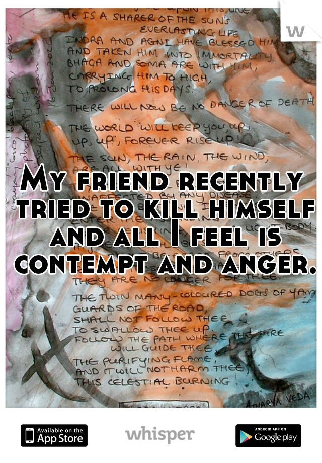 My friend recently tried to kill himself and all I feel is contempt and anger.