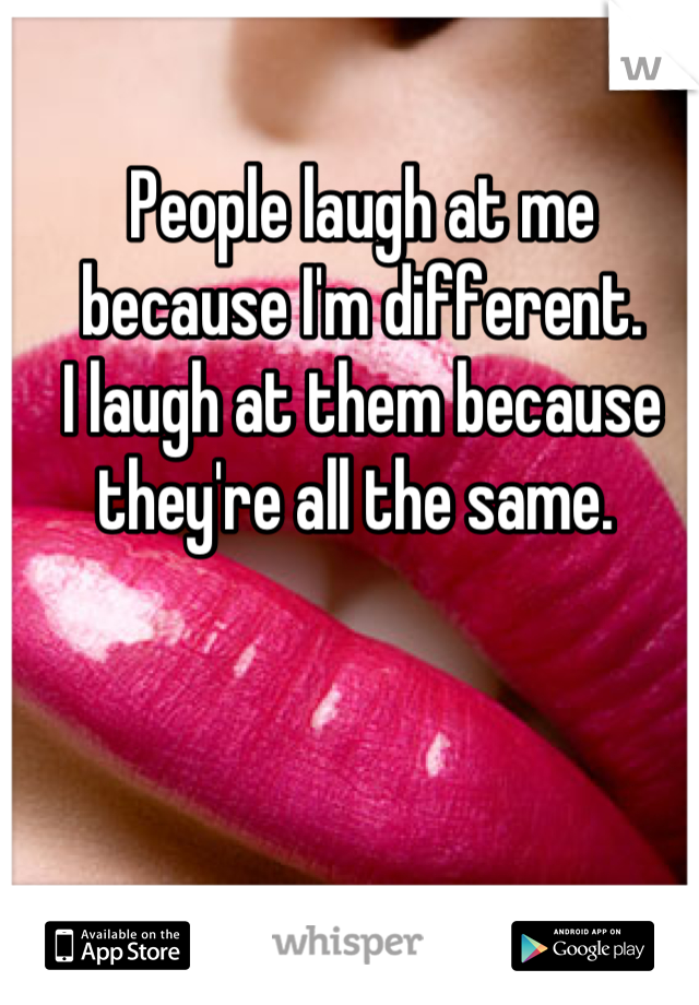 People laugh at me because I'm different. I laugh at them because they're all the same.