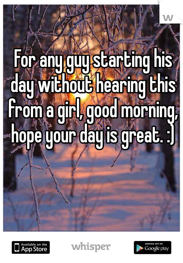 For any guy starting his day without hearing this from a girl, good morning, hope your day is great. :)